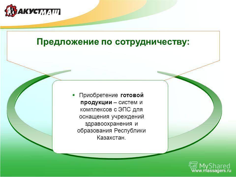 www.massagers.ru Предложение по сотрудничеству: Приобретение готовой продукции – систем и комплексов с ЭПС для оснащения учреждений здравоохранения и образования Республики Казахстан.