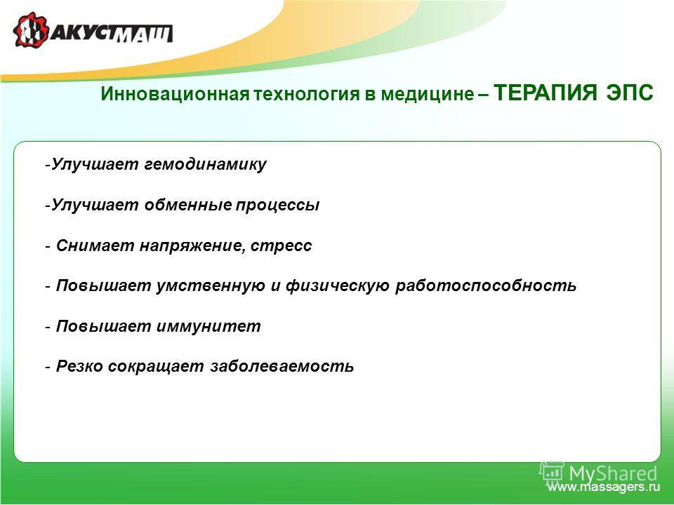 www.massagers.ru Инновационная технология в медицине – ТЕРАПИЯ ЭПС -Улучшает гемодинамику -Улучшает обменные процессы - Снимает напряжение, стресс - Повышает умственную и физическую работоспособность - Повышает иммунитет - Резко сокращает заболеваемо