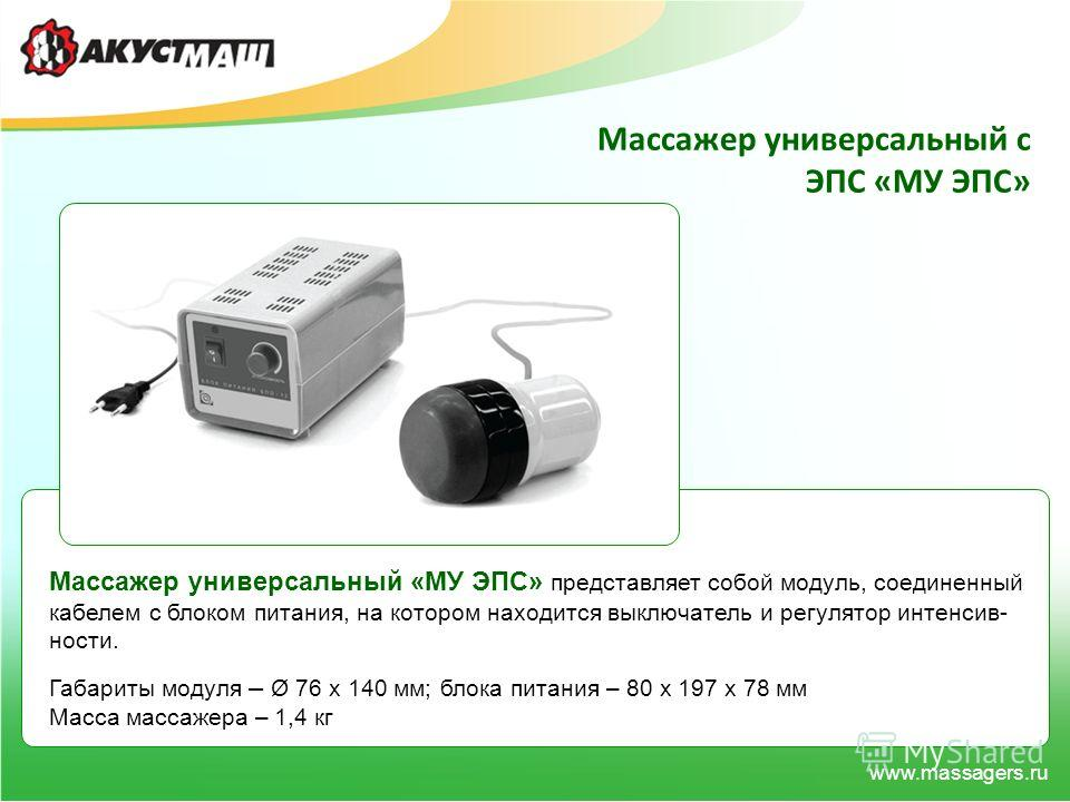 www.massagers.ru Массажер универсальный с ЭПС «МУ ЭПС» Массажер универсальный «МУ ЭПС» представляет собой модуль, соединенный кабелем с блоком питания, на котором находится выключатель и регулятор интенсив- ности. Габариты модуля – Ø 76 x 140 мм; бло
