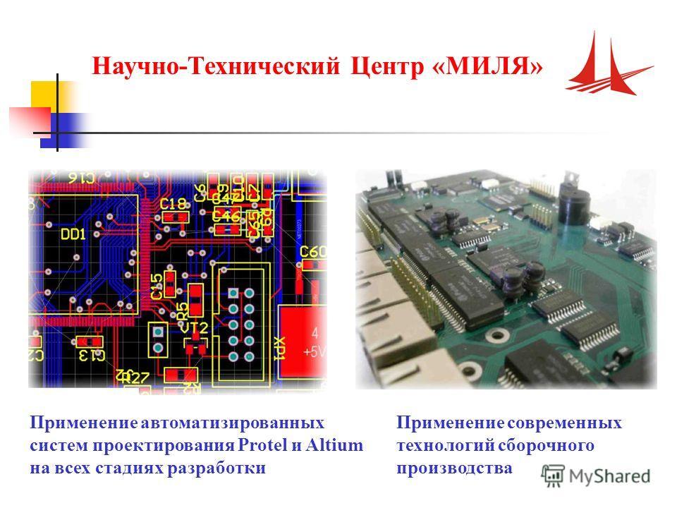 Применение автоматизированных систем проектирования Protel и Altium на всех стадиях разработки Применение современных технологий сборочного производства Научно-Технический Центр «МИЛЯ»