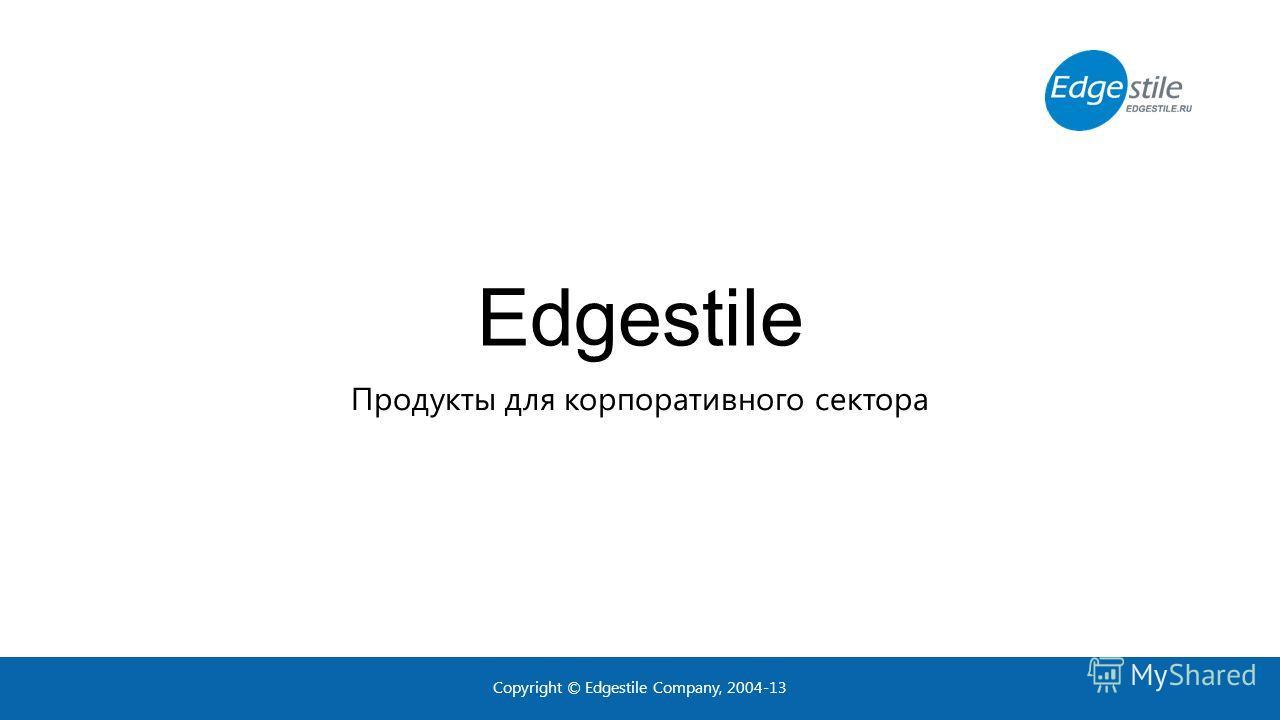 Edgestile Продукты для корпоративного сектора Copyright © Edgestile Company, 2004-13