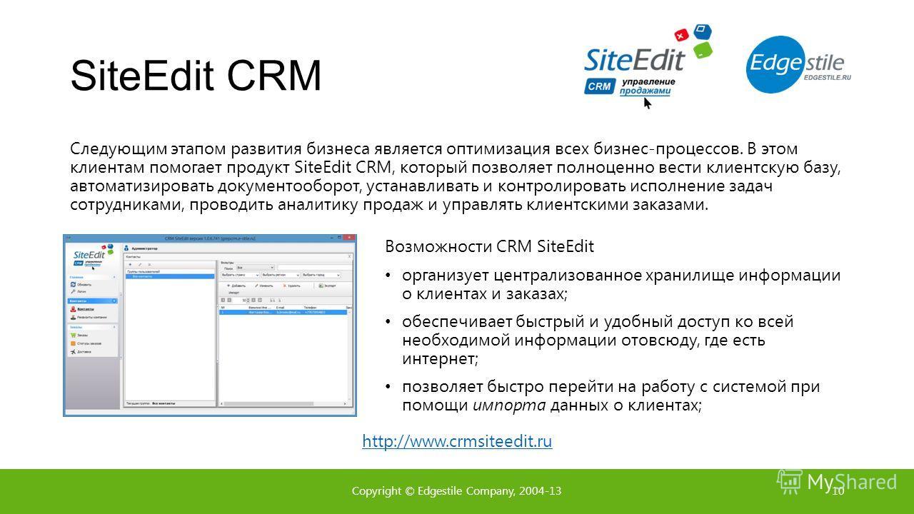 SiteEdit CRM Следующим этапом развития бизнеса является оптимизация всех бизнес-процессов. В этом клиентам помогает продукт SiteEdit CRM, который позволяет полноценно вести клиентскую базу, автоматизировать документооборот, устанавливать и контролиро
