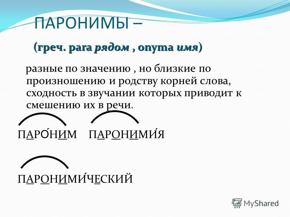 ПАРОНИМЫ – разные по значению, но близкие по произношению и родству корней слова, сходность в звучании которых приводит к смешению их в речи. ПАР О́ НИМ ПАРОНИМИЯ ПАРОНИМИЧЕСКИЙ (греч. para рядом, onyma имя)