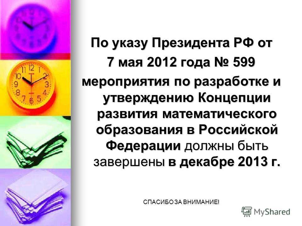 По указу Президента РФ от 7 мая 2012 года 599 мероприятия по разработке и утверждению Концепции развития математического образования в Российской Федерации должны быть завершены в декабре 2013 г. СПАСИБО ЗА ВНИМАНИЕ!