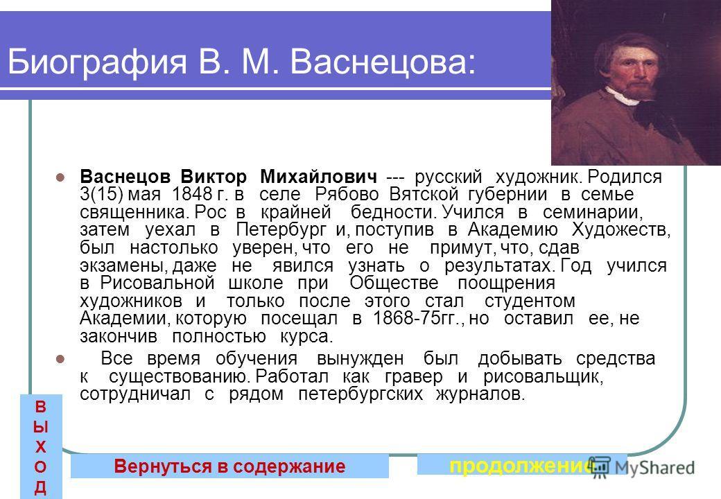 Биография В. М. Васнецова: Васнецов Виктор Михайлович --- русский художник. Родился 3(15) мая 1848 г. в селе Рябово Вятской губернии в семье священника. Рос в крайней бедности. Учился в семинарии, затем уехал в Петербург и, поступив в Академию Художе