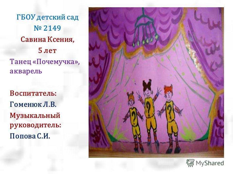 ГБОУ детский сад 2149 Савина Ксения, 5 лет Танец «Почемучка», акварель Воспитатель: Гоменюк Л.В. Музыкальный руководитель: Попова С.И.