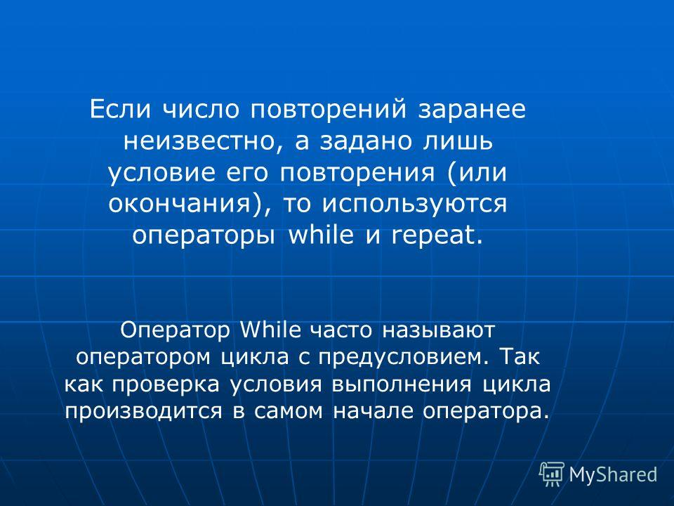 Если число повторений заранее неизвестно, а задано лишь условие его повторения (или окончания), то используются операторы while и repeat. Оператор While часто называют оператором цикла с предусловием. Так как проверка условия выполнения цикла произво