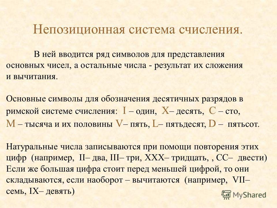 Непозиционная система счисления. В ней вводится ряд символов для представления основных чисел, а остальные числа - результат их сложения и вычитания. Основные символы для обозначения десятичных разрядов в римской системе счисления: I – один, X – деся
