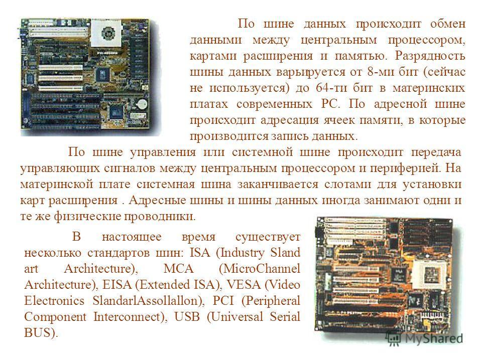 По шине данных происходит обмен данными между центральным процессором, картами расширения и памятью. Разрядность шины данных варьируется от 8-ми бит (сейчас не используется) до 64-ти бит в материнских платах современных PC. По адресной шине происходи