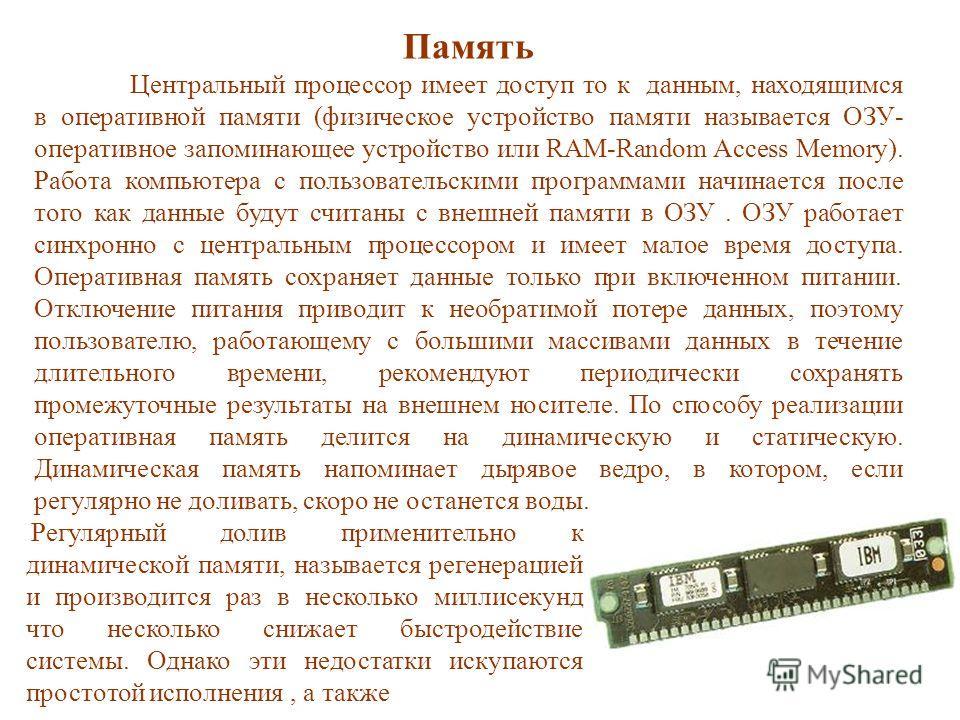 Память Центральный процессор имеет доступ то к данным, находящимся в оперативной памяти (физическое устройство памяти называется ОЗУ- оперативное запоминающее устройство или RAM-Random Access Memory). Работа компьютера с пользовательскими программами