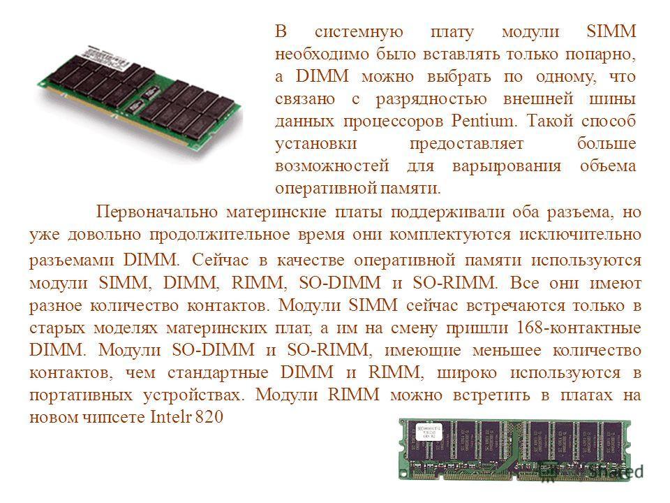 Первоначально материнские платы поддерживали оба разъема, но уже довольно продолжительное время они комплектуются исключительно разъемами DIMM. Сейчас в качестве оперативной памяти используются модули SIMM, DIMM, RIMM, SO-DIMM и SO-RIMM. Все они имею