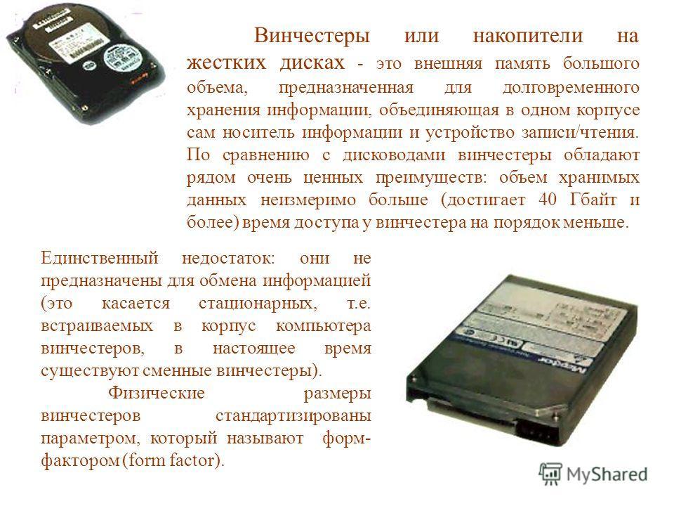 Винчестеры или накопители на жестких дисках - это внешняя память большого объема, предназначенная для долговременного хранения информации, объединяющая в одном корпусе сам носитель информации и устройство записи/чтения. По сравнению с дисководами вин