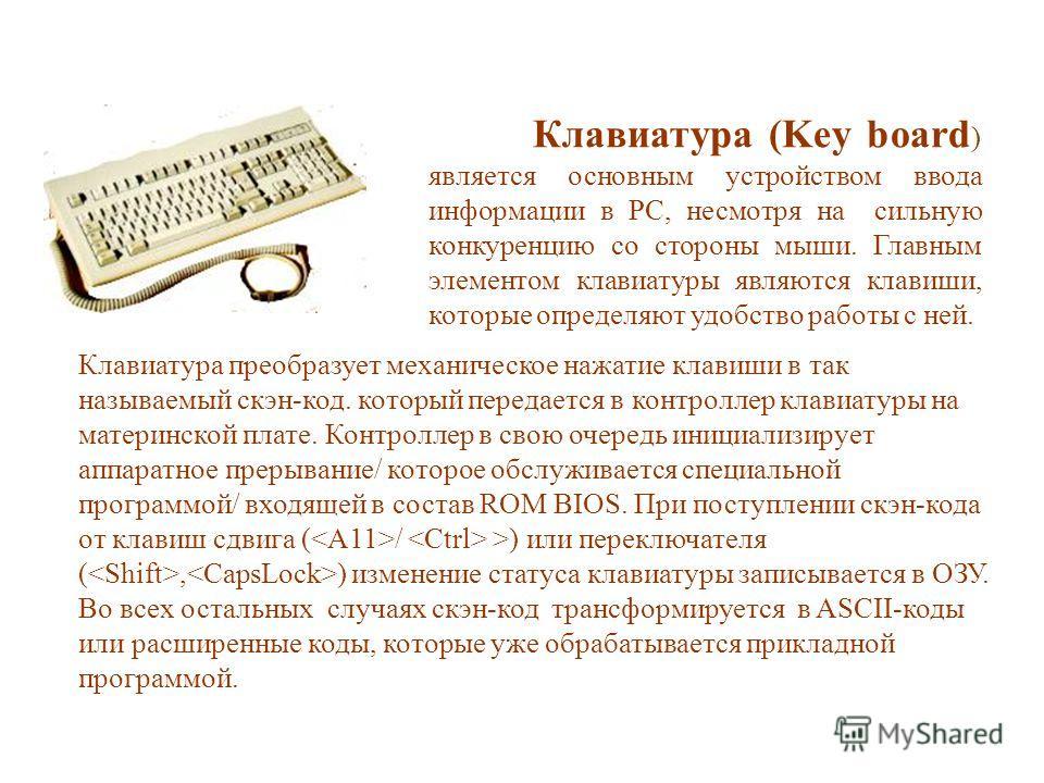 Клавиатура (Key board ) является основным устройством ввода информации в PC, несмотря на сильную конкуренцию со стороны мыши. Главным элементом клавиатуры являются клавиши, которые определяют удобство работы с ней. Клавиатура преобразует механическое