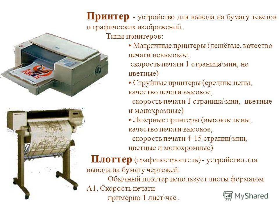 Принтер - устройство для вывода на бумагу текстов и графических изображений. Типы принтеров: Матричные принтеры (дешёвые, качество печати невысокое, скорость печати 1 страница\мин, не цветные) Струйные принтеры (средние цены, качество печати высокое,