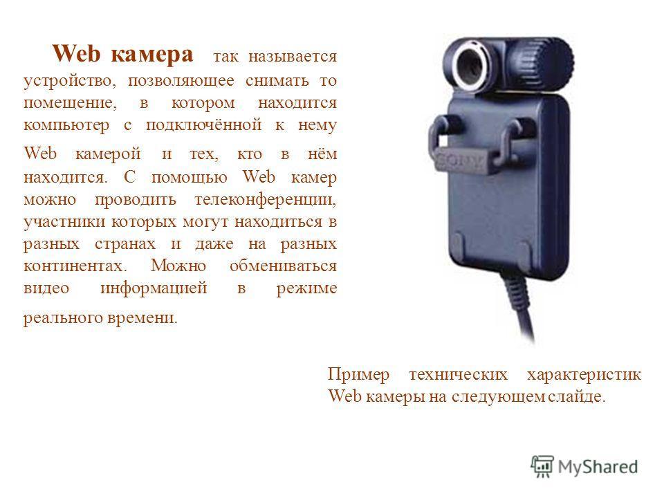 Web камера так называется устройство, позволяющее снимать то помещение, в котором находится компьютер с подключённой к нему Web камерой и тех, кто в нём находится. С помощью Web камер можно проводить телеконференции, участники которых могут находитьс