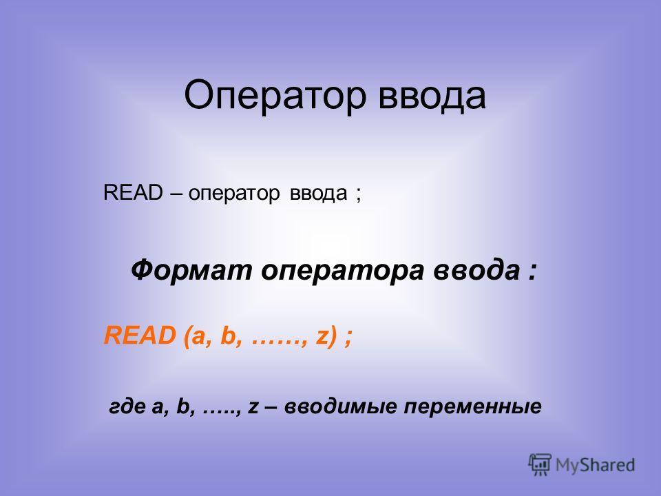 Оператор ввода READ – оператор ввода ; Формат оператора ввода : READ (a, b, ……, z) ; где a, b, ….., z – вводимые переменные