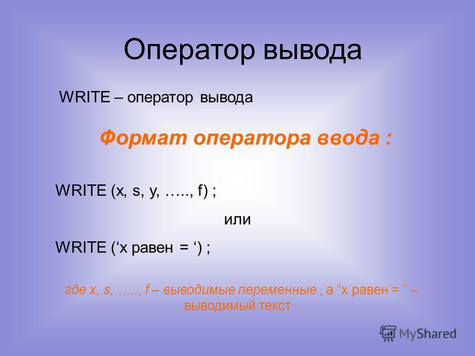 Оператор вывода WRITE – оператор вывода Формат оператора ввода : WRITE (x, s, y, ….., f) ; или WRITE (х равен = ) ; где x, s, ….., f – выводимые переменные, а х равен = – выводимый текст.