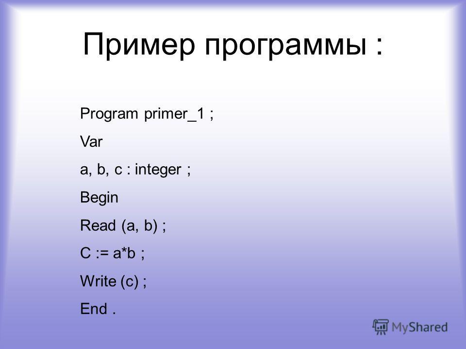 Пример программы : Program primer_1 ; Var a, b, c : integer ; Begin Read (a, b) ; C := a*b ; Write (c) ; End.