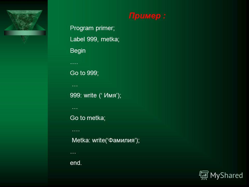 Пример : Program primer; Label 999, metka; Begin …. Go to 999; … 999: write ( Имя); … Go to metka; …. Metka: write(Фамилия); … end.