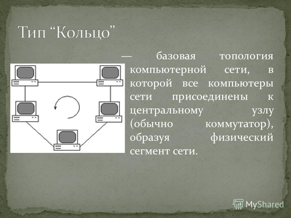 базовая топология компьютерной сети, в которой все компьютеры сети присоединены к центральному узлу (обычно коммутатор), образуя физический сегмент сети.