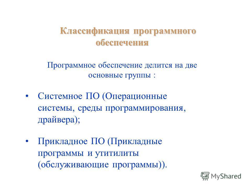 Классификация программного обеспечения Программное обеспечение делится на две основные группы : Системное ПО (Операционные системы, среды программирования, драйвера); Прикладное ПО (Прикладные программы и утитилиты (обслуживающие программы)).
