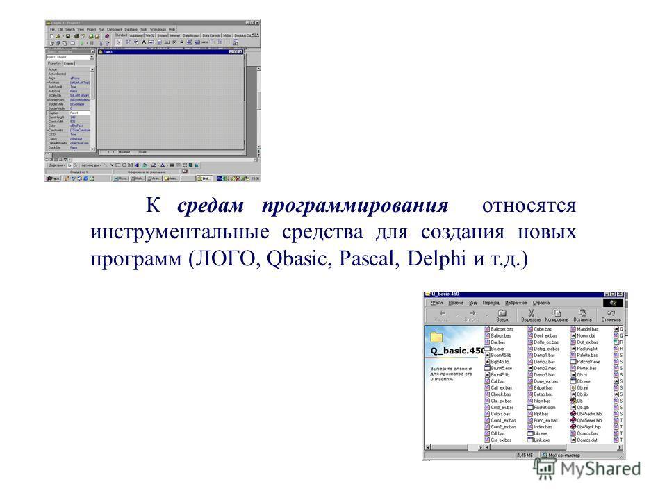 К средам программирования относятся инструментальные средства для создания новых программ (ЛОГО, Qbasic, Pascal, Delphi и т.д.)