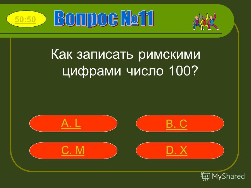 Как записать римскими цифрами число 100? А. L В. C С. MD. X 50:50