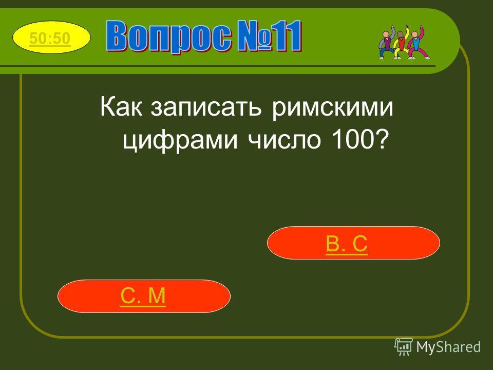 Как записать римскими цифрами число 100? В. C С. M 50:50