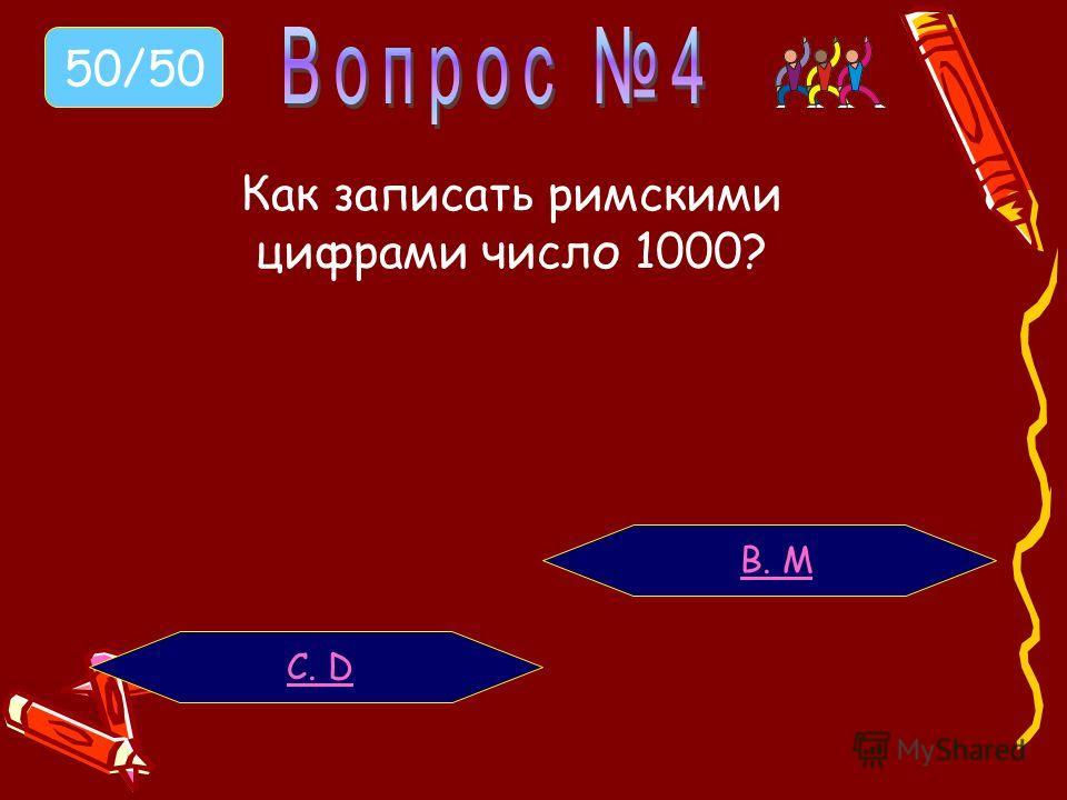 Как записать римскими цифрами число 1000? В. M С. D 50/50
