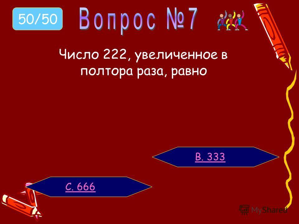 Число 222, увеличенное в полтора раза, равно В. 333 С. 666 50/50