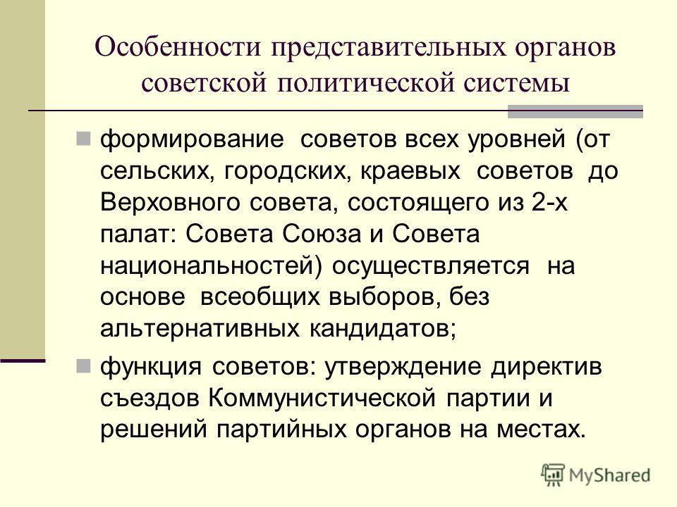 Особенности представительных органов советской политической системы формирование советов всех уровней (от сельских, городских, краевых советов до Верховного совета, состоящего из 2-х палат: Совета Союза и Совета национальностей) осуществляется на осн