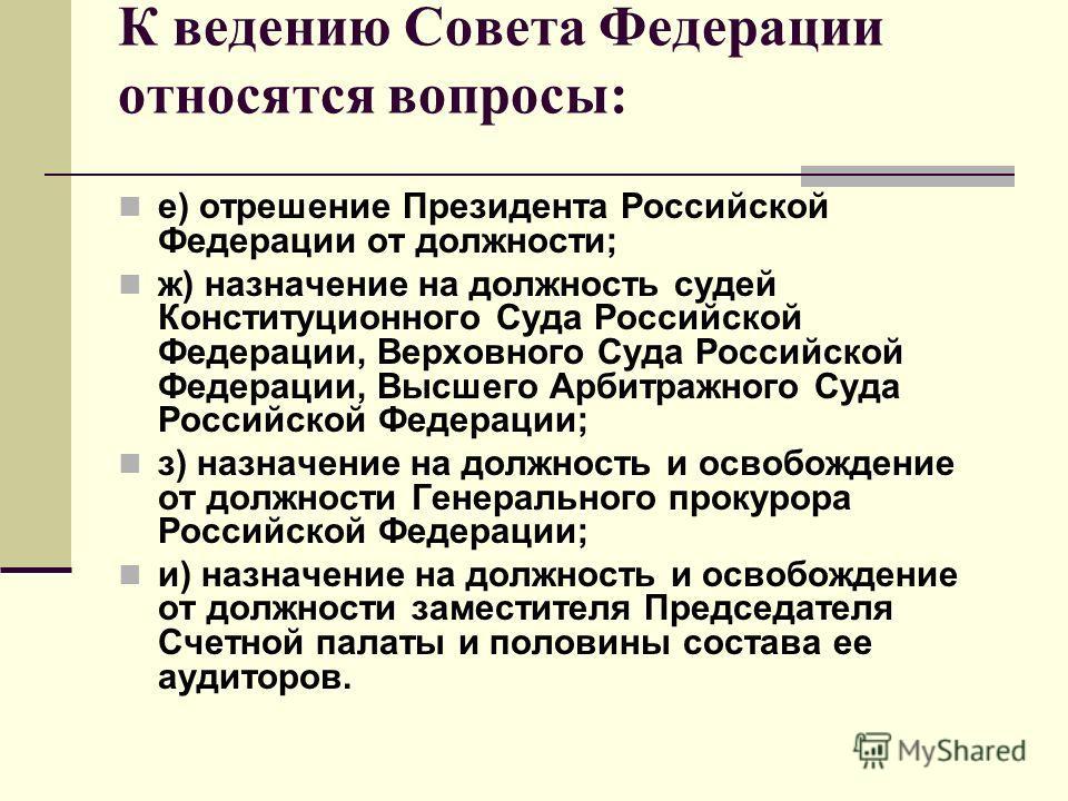 К ведению Совета Федерации относятся вопросы: е) отрешение Президента Российской Федерации от должности; ж) назначение на должность судей Конституционного Суда Российской Федерации, Верховного Суда Российской Федерации, Высшего Арбитражного Суда Росс