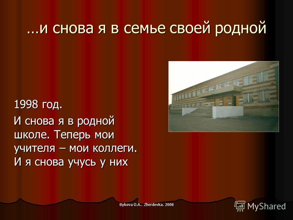 Bykova O.A.. Zherdevka. 2008 …и снова я в семье своей родной 1998 год. 1998 год. И снова я в родной школе. Теперь мои учителя – мои коллеги. И я снова учусь у них И снова я в родной школе. Теперь мои учителя – мои коллеги. И я снова учусь у них