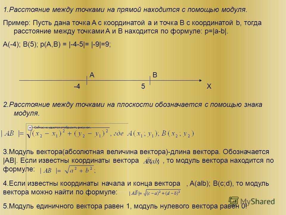 1.Расстояние между точками на прямой находится с помощью модуля. Пример: Пусть дана точка A с координатой a и точка B с координатой b, тогда расстояние между точками A и B находится по формуле: p=|a-b|. A(-4); B(5); p(A,B) = |-4-5|= |-9|=9; AB -45X 2