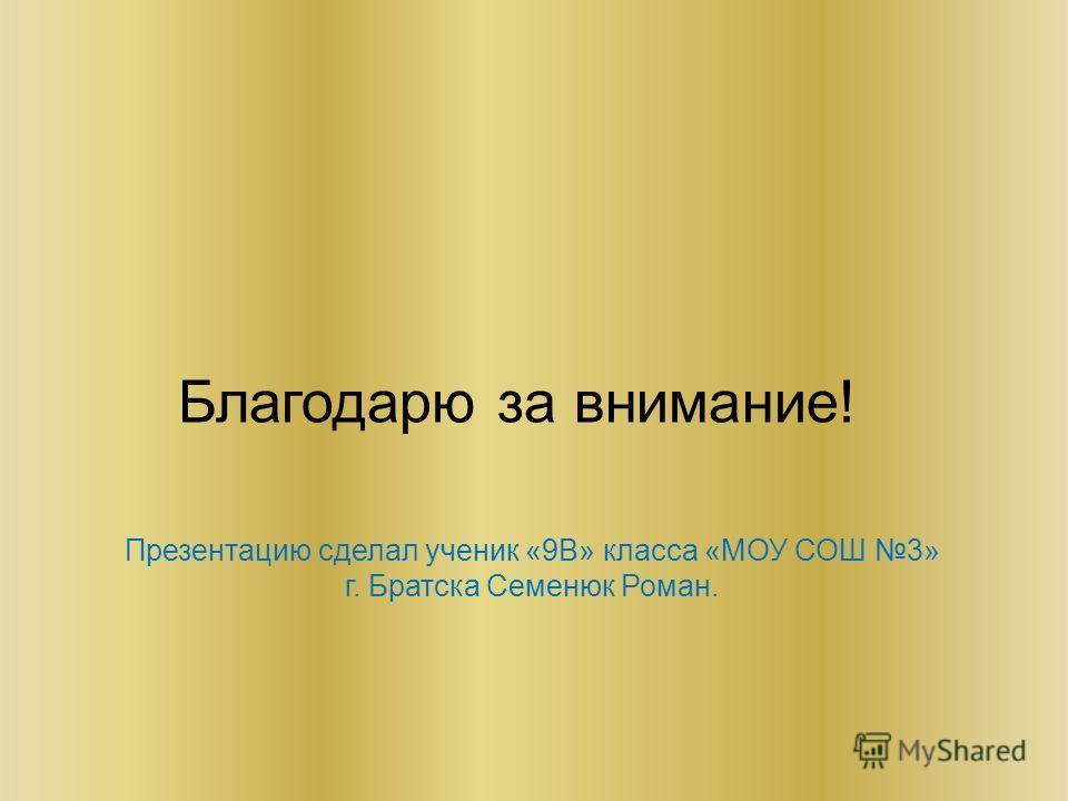 Благодарю за внимание! Презентацию сделал ученик «9В» класса «МОУ СОШ 3» г. Братска Семенюк Роман.