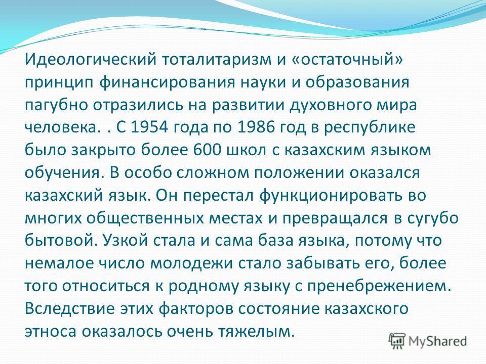 Идеологический тоталитаризм и «остаточный» принцип финансирования науки и образования пагубно отразились на развитии духовного мира человека.. С 1954 года по 1986 год в республике было закрыто более 600 школ с казахским языком обучения. В особо сложн