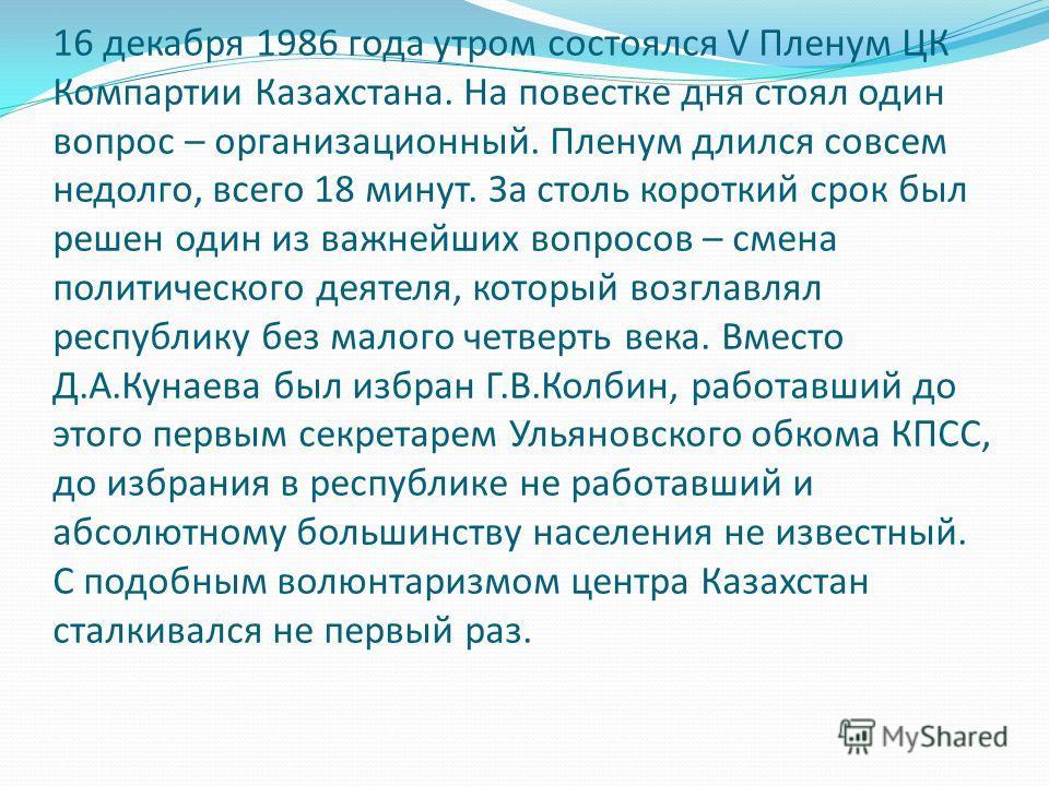 16 декабря 1986 года утром состоялся V Пленум ЦК Компартии Казахстана. На повестке дня стоял один вопрос – организационный. Пленум длился совсем недолго, всего 18 минут. За столь короткий срок был решен один из важнейших вопросов – смена политическог