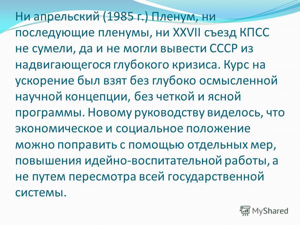 Ни апрельский (1985 г.) Пленум, ни последующие пленумы, ни XXVII съезд КПСС не сумели, да и не могли вывести СССР из надвигающегося глубокого кризиса. Курс на ускорение был взят без глубоко осмысленной научной концепции, без четкой и ясной программы.