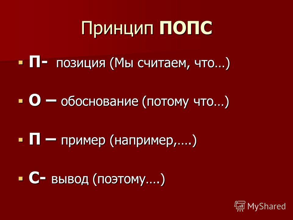Принцип ПОПС П- позиция (Мы считаем, что…) П- позиция (Мы считаем, что…) О – обоснование (потому что…) О – обоснование (потому что…) П – пример (например,….) П – пример (например,….) С- вывод (поэтому….) С- вывод (поэтому….)