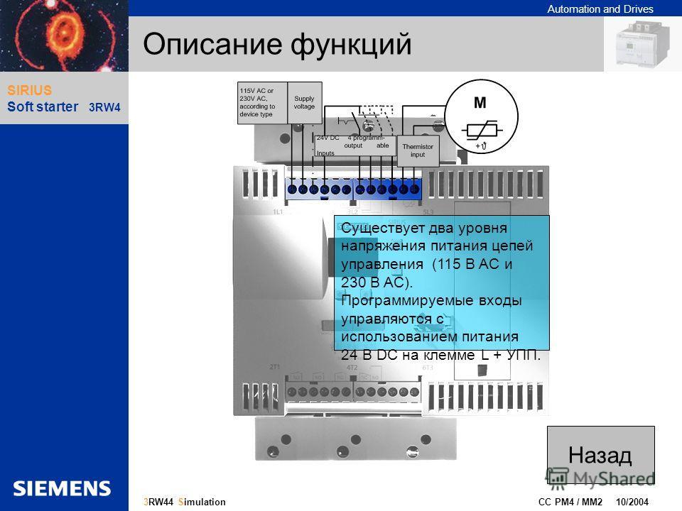 Automation and Drives Gliederungspunkt 10 CC PM4 / MM2 10/2004 13 3RW44 Simulation SIRIUS Soft starter 3RW4 Описание функций Существует два уровня напряжения питания цепей управления (115 В AC и 230 В AC). Программируемые входы управляются с использо