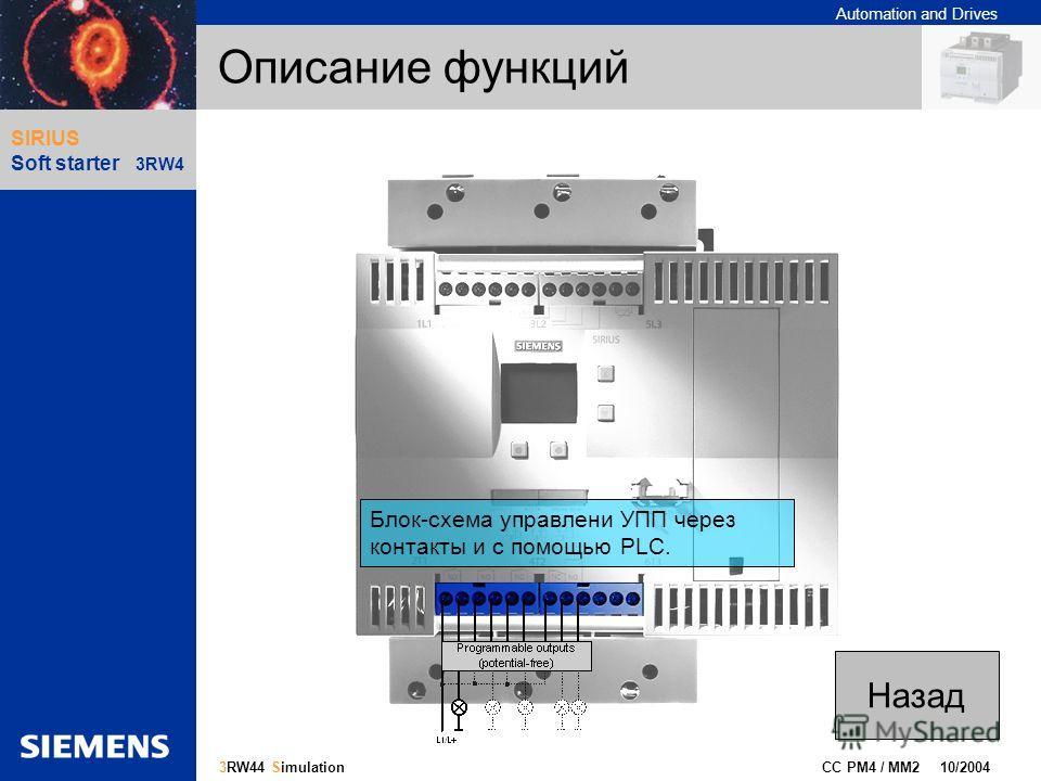 Automation and Drives Gliederungspunkt 10 CC PM4 / MM2 10/2004 15 3RW44 Simulation SIRIUS Soft starter 3RW4 Описание функций Блок-схема управлени УПП через контакты и с помощью PLC. Назад