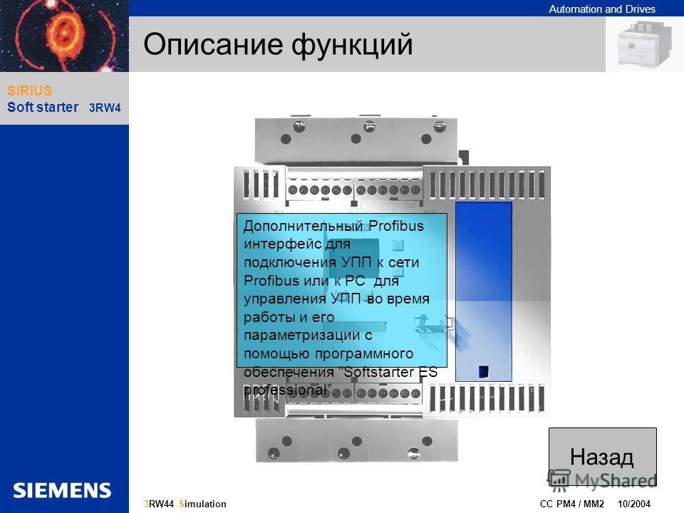 Automation and Drives Gliederungspunkt 10 CC PM4 / MM2 10/2004 17 3RW44 Simulation SIRIUS Soft starter 3RW4 Описание функций Дополнительный Profibus интерфейс для подключения УПП к сети Profibus или к РС для управления УПП во время работы и его парам