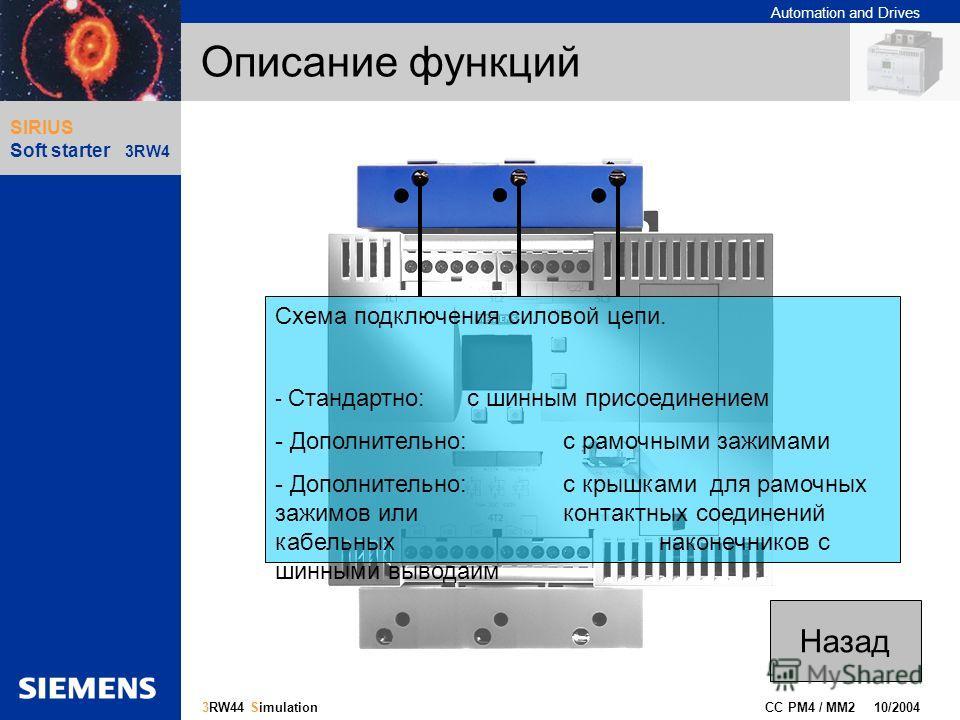 Automation and Drives Gliederungspunkt 10 CC PM4 / MM2 10/2004 9 3RW44 Simulation SIRIUS Soft starter 3RW4 Описание функций Схема подключения силовой цепи. - Стандартно: с шинным присоединением - Дополнительно: с рамочными зажимами - Дополнительно: с