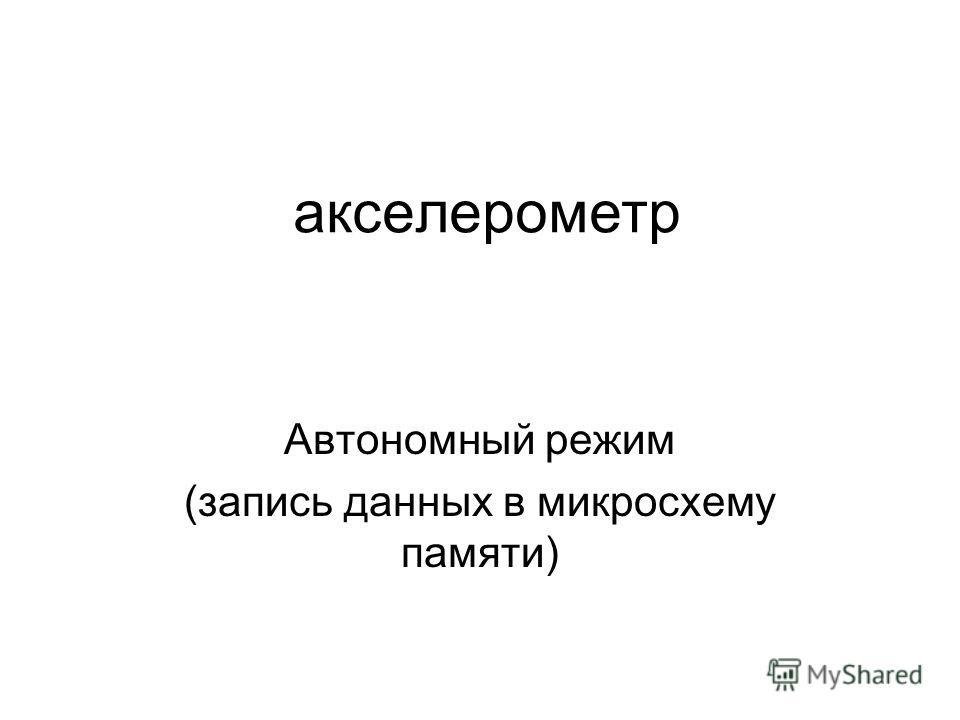 акселерометр Автономный режим (запись данных в микросхему памяти)