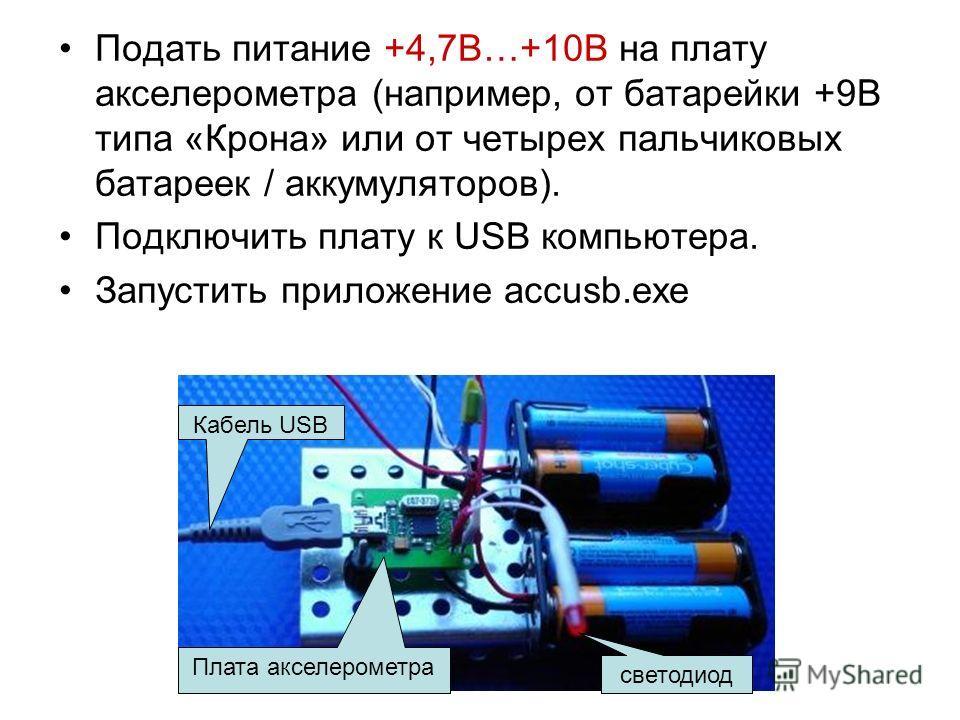 Подать питание +4,7В…+10В на плату акселерометра (например, от батарейки +9В типа «Крона» или от четырех пальчиковых батареек / аккумуляторов). Подключить плату к USB компьютера. Запустить приложение accusb.exe Кабель USB светодиод Плата акселерометр