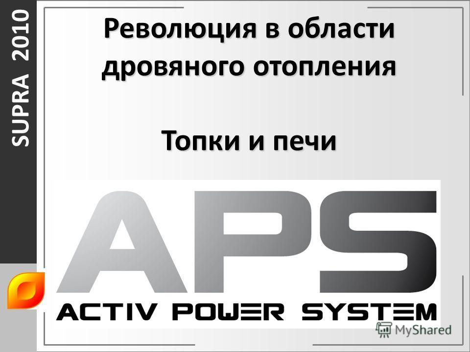 SUPRA 2010 Революция в области дровяного отопления Топки и печи