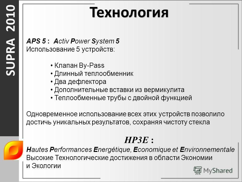 SUPRA 2010 APS 5 : Activ Power System 5 Использование 5 устройств: Клапан By-Pass Длинный теплообменник Два дефлектора Дополнительные вставки из вермикулита Теплообменные трубы с двойной функцией Одновременное использование всех этих устройств позвол