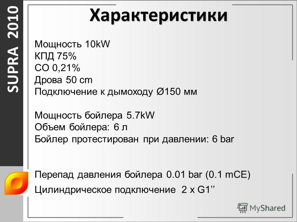 SUPRA 2010 Мощность 10kW КПД 75% CO 0,21% Дрова 50 cm Подключение к дымоходу Ø150 мм Мощность бойлера 5.7kW Объем бойлера: 6 л Бойлер протестирован при давлении: 6 bar Перепад давления бойлера 0.01 bar (0.1 mCE) Цилиндрическое подключение 2 x G1 Хара