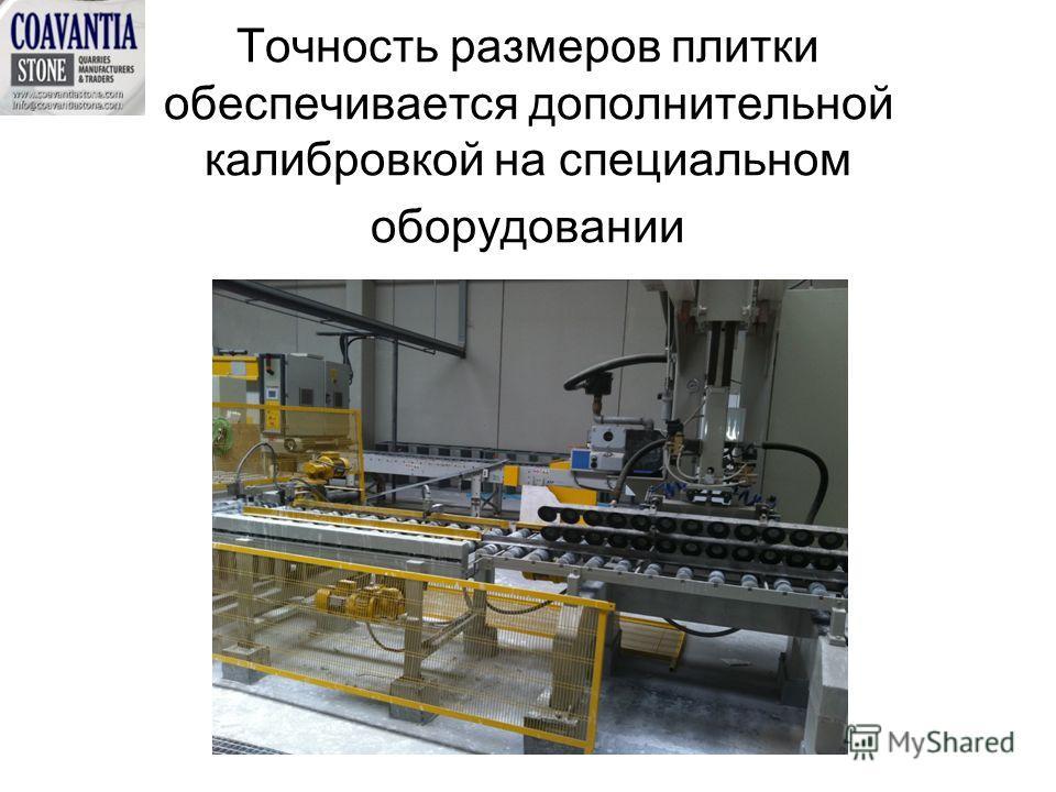 Точность размеров плитки обеспечивается дополнительной калибровкой на специальном оборудовании