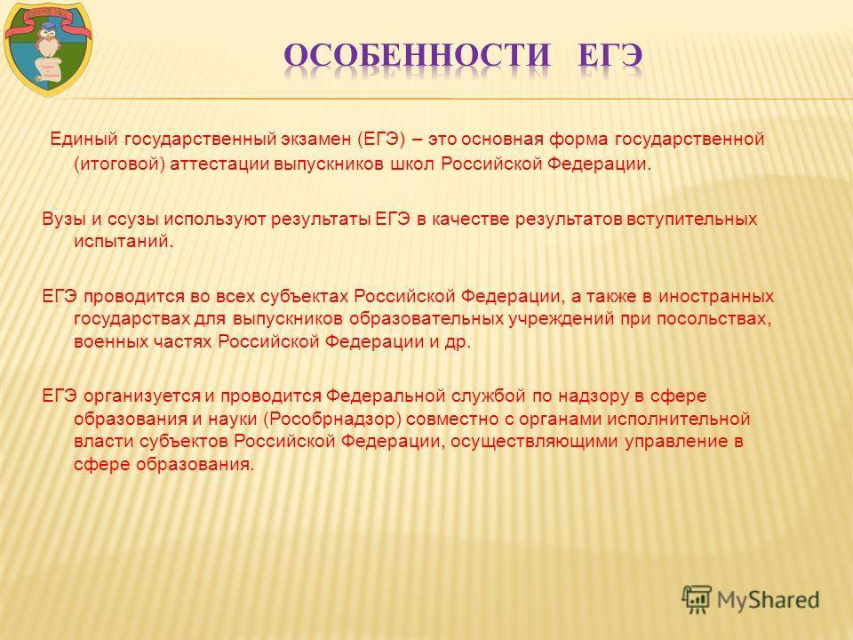 Единый государственный экзамен (ЕГЭ) – это основная форма государственной (итоговой) аттестации выпускников школ Российской Федерации. Вузы и ссузы используют результаты ЕГЭ в качестве результатов вступительных испытаний. ЕГЭ проводится во всех субъе